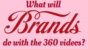What will brands do with the 360 videos?