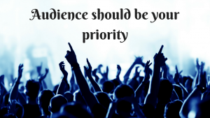 Audience should be your priority